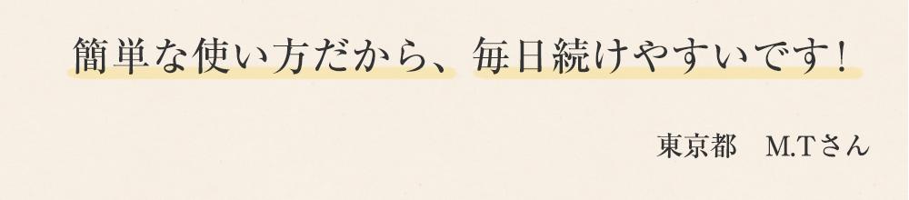 簡単な使い方だから、毎日続けやすいです! 東京都 M.Tさん
