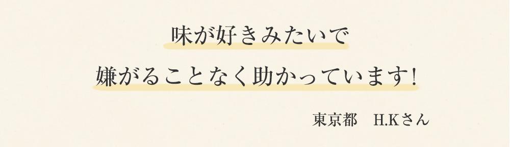 味が好きみたいで嫌がることなく助かっています! 東京都 H.Kさん