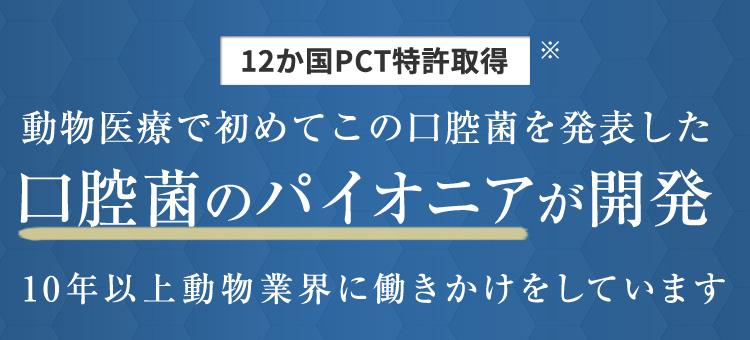 12か国PCT特許取得 動物医療で初めてこの口腔菌を発表した口腔菌のパイオニアが開発 10年以上動物業界に働きかけをしています