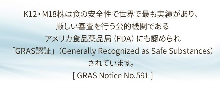 K12・M18株は食の安全性で世界で最も実績があり、厳しい審査を行う公的機関であるアメリカ食品薬品局(FDA)にも認められ「GRAS認証」(Generally Recognized as Safe Substances)されています。[ GRAS Notice No.591 ]